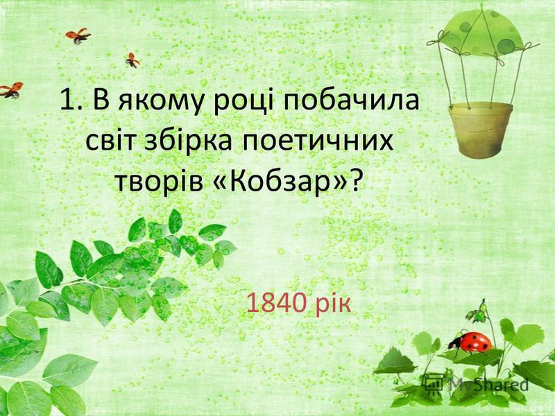 1. В якому році побачила світ збірка поетичних творів «Кобзар»? 1840 рік