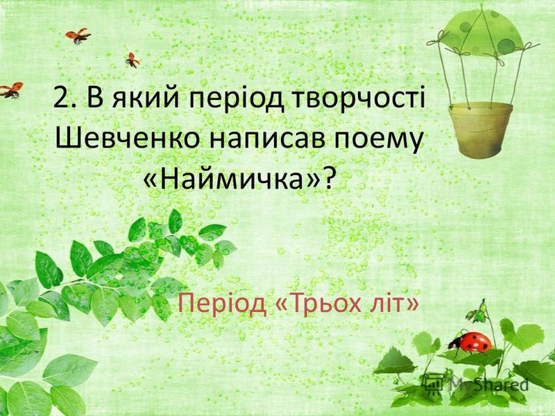 2. В який період творчості Шевченко написав поему «Наймичка»? Період «Трьох літ»