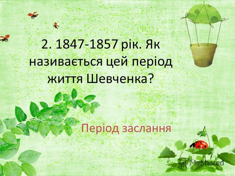 2. 1847-1857 рік. Як називається цей період життя Шевченка? Період заслання