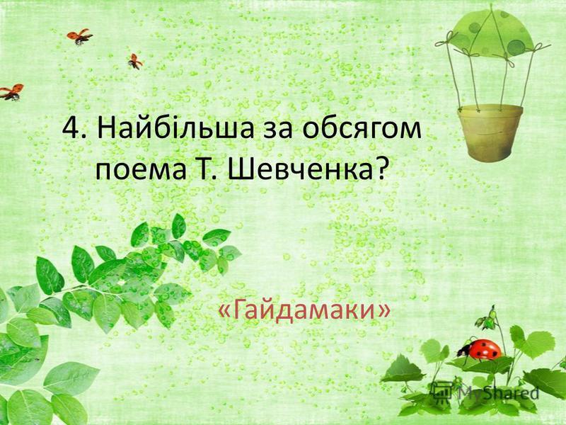 4. Найбільша за обсягом поема Т. Шевченка? «Гайдамаки»