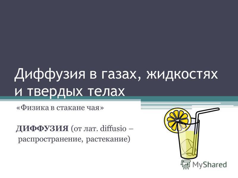 Диффузия в газах, жидкостях и твердых телах «Физика в стакане чая» ДИФФУЗИЯ (от лат. diffusio – распространение, растекание)