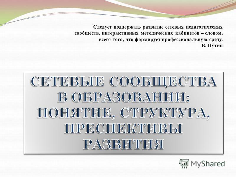Следует поддержать развитие сетевых педагогических сообществ, интерактивных методических кабинетов – словом, всего того, что формирует профессиональную среду. В. Путин