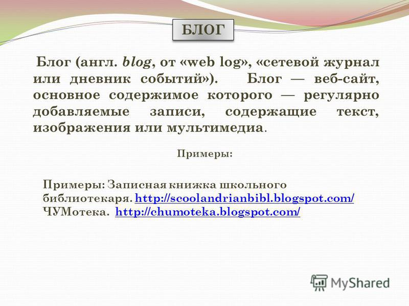 БЛОГ Блог (англ. blog, от «web log», «сетевой журнал или дневник событий»). Блог веб-сайт, основное содержимое которого регулярно добавляемые записи, содержащие текст, изображения или мультимедиа. Примеры: Примеры: Записная книжка школьного библиотек