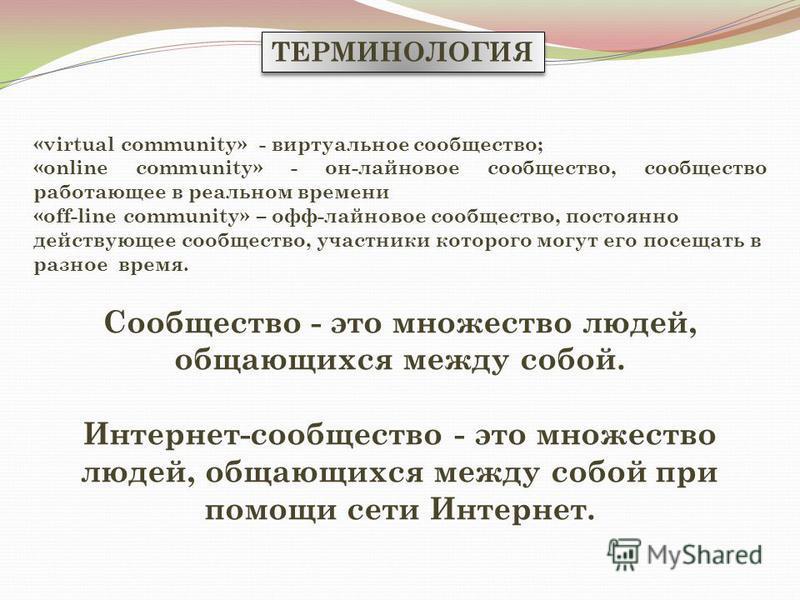 ТЕРМИНОЛОГИЯ «virtual community» - виртуальное сообщество; «online community» - он-лайновое сообщество, сообщество работающее в реальном времени «off-line community» – офф-лайновое сообщество, постоянно действующее сообщество, участники которого могу