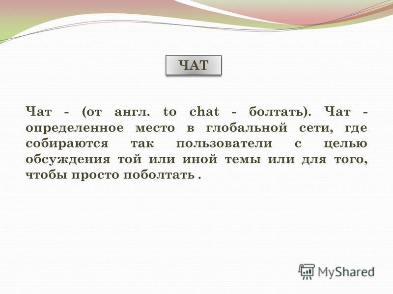ЧАТ Чат - (от англ. to chat - болтать). Чат - определенное место в глобальной сети, где собираются так пользователи с целью обсуждения той или иной темы или для того, чтобы просто поболтать.