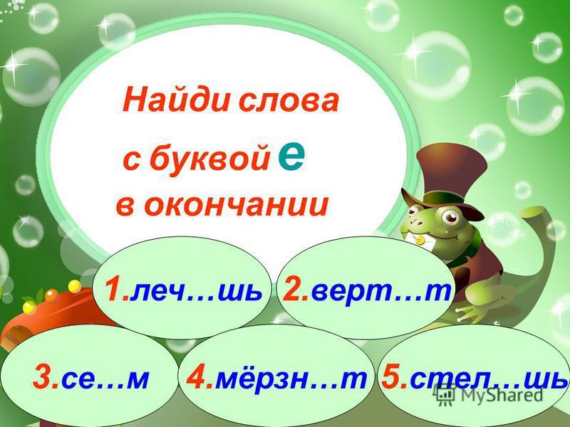 3. се…м 1. леч…шь 2. верт…т 4. мёрзн…т 5. стел…шь Найди слова с буквой е в окончании