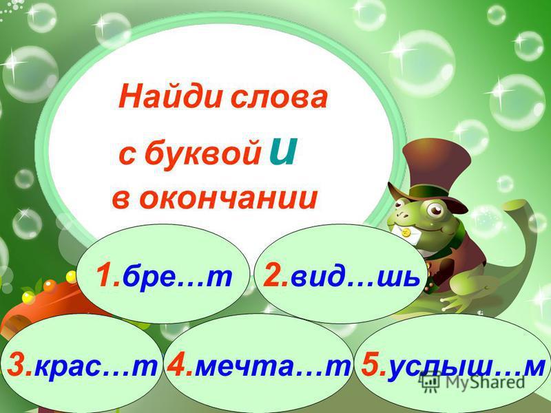 3. крас…т 1. бра…т 2. вид…шь 4. мечта…т 5. услышь…м Найди слова с буквой и в окончании