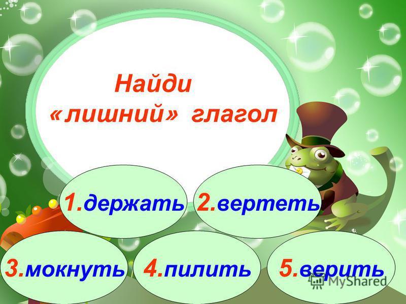 3. мокнуть 1. держать 2. вертеть 4. пилить 5. верить Найди « лишний » глагол
