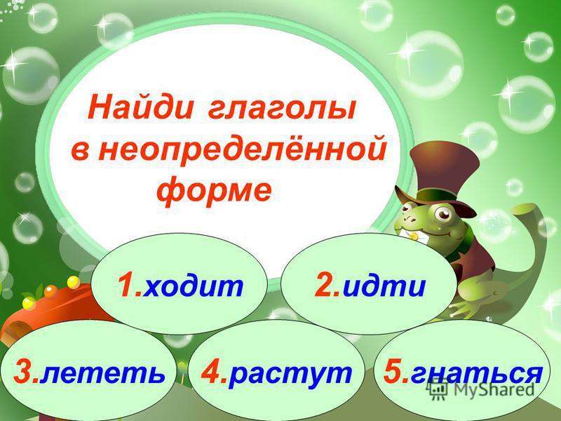 3. лететь 1. ходит 2. идти 4. растут 5. гнаться Найди глаголы в неопределённой форме