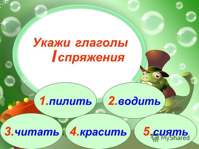 3. читать 1. пилить 2. водить 4. красить 5. сиоть Укажи глаголы спряжения I
