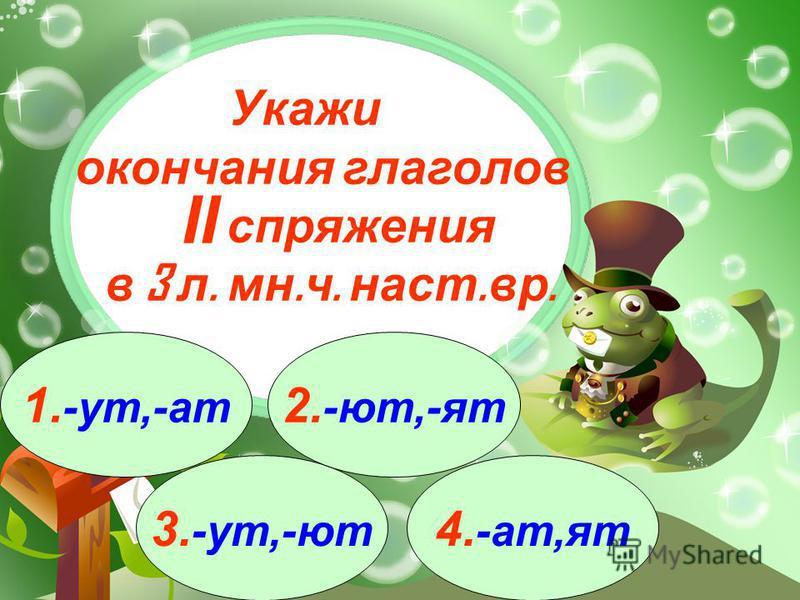 3. -ут,-ют 1. -ут,-ат 2. -ют,-от 4. -ат,от Укажи окончания глаголов спряжения в 3 л. мн. ч. наст. вр. II