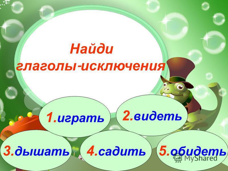 3. дышать 1. играть 2. видеть 4. садить 5. обидеть Найди глаголы - исключения