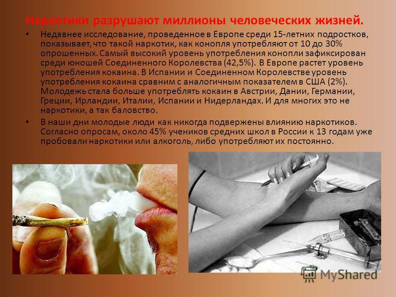Наркотики разрушают миллионы человеческих жизней. Недавнее исследование, проведенное в Европе среди 15-летних подростков, показывает, что такой наркотик, как конопля употребляют от 10 до 30% опрошенных. Самый высокий уровень употребления конопли зафи