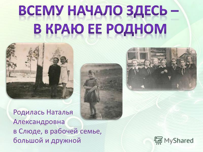 Родилась Наталья Александровна в Слюде, в рабочей семье, большой и дружной