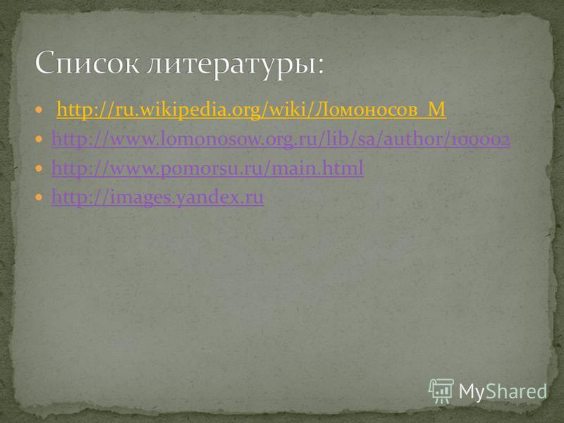 http://ru.wikipedia.org/wiki/Ломоносов_М http://www.lomonosow.org.ru/lib/sa/author/100002 http://www.pomorsu.ru/main.html http://images.yandex.ru