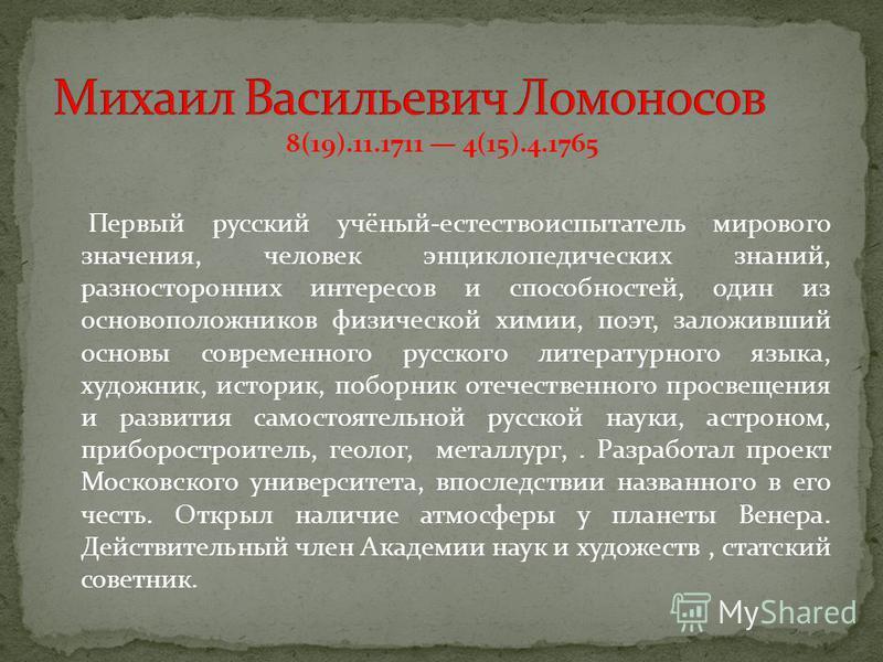 8(19).11.1711 4(15).4.1765 Первый русский учёный-естествоиспытатель мирового значения, человек энциклопедических знаний, разносторонних интересов и способностей, один из основоположников физической химии, поэт, заложивший основы современного русского