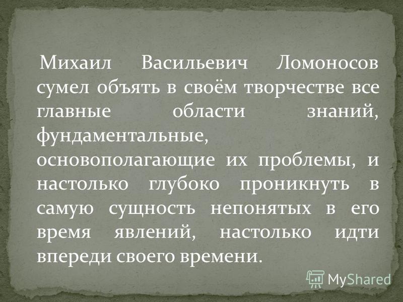 Михаил Васильевич Ломоносов сумел объять в своём творчестве все главные области знаний, фундаментальные, основополагающие их проблемы, и настолько глубоко проникнуть в самую сущность непонятых в его время явлений, настолько идти впереди своего времен