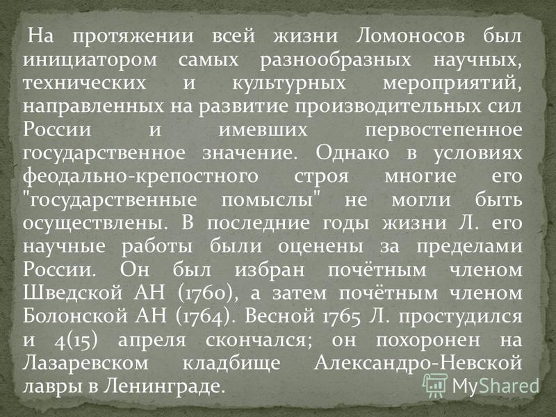 На протяжении всей жизни Ломоносов был инициатором самых разнообразных научных, технических и культурных мероприятий, направленных на развитие производительных сил России и имевших первостепенное государственное значение. Однако в условиях феодально-