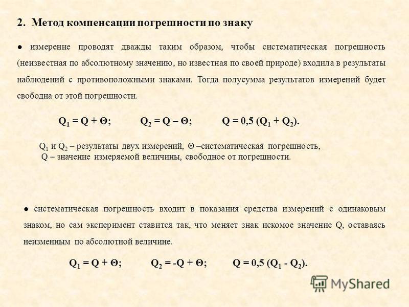 2. Метод компенсации погрешности по знаку измерение проводят дважды таким образом, чтобы систематическая погрешность (неизвестная по абсолютному значению, но известная по своей природе) входила в результаты наблюдений с противоположными знаками. Тогд
