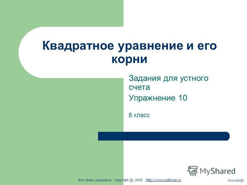 Квадратное уравнение и его корни Задания для устного счета Упражнение 10 8 класс Все права защищены. Copyright 2009. http://www.mathvaz.ruhttp://www.mathvaz.ru с Copyright с