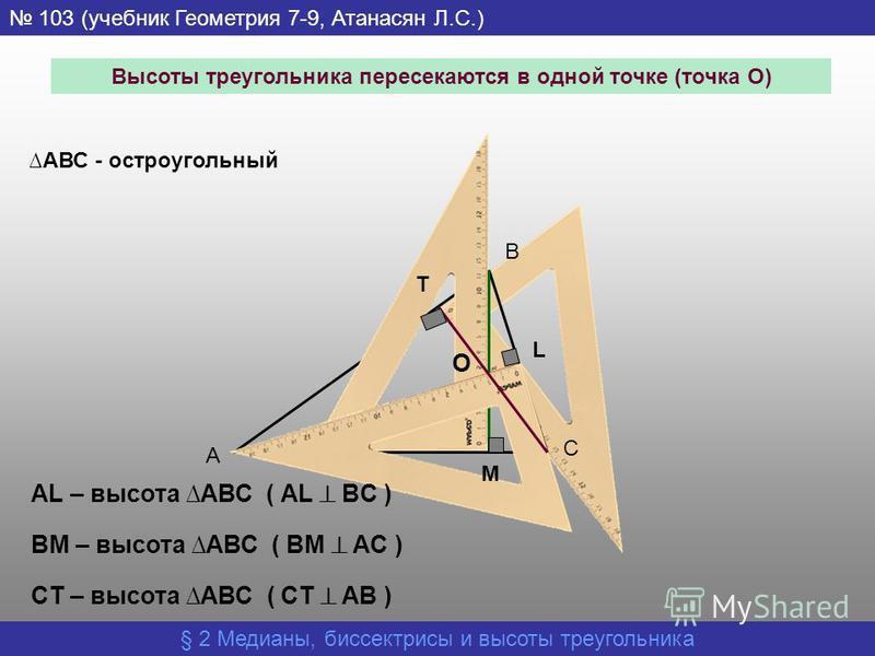 § 2 Медианы, биссектрисы и высоты треугольника 103 (учебник Геометрия 7-9, Атанасян Л.С.) А В АВС - остроугольный С М L T AL – высота АВС ( АL BC ) BM – высота АВС ( BM AC ) CT – высота АВС ( CT AB ) Высоты треугольника пересекаются в одной точке (то