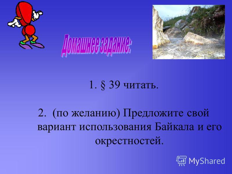 1.§ 39 читать. 2. (по желанию) Предложите свой вариант использования Байкала и его окрестностей.
