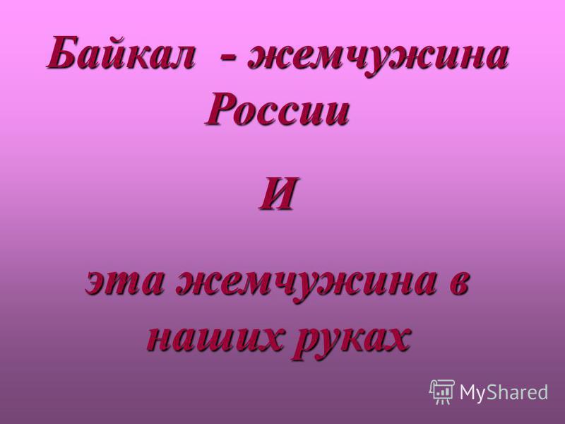Байкал - жемчужина России И эта жемчужина в наших руках