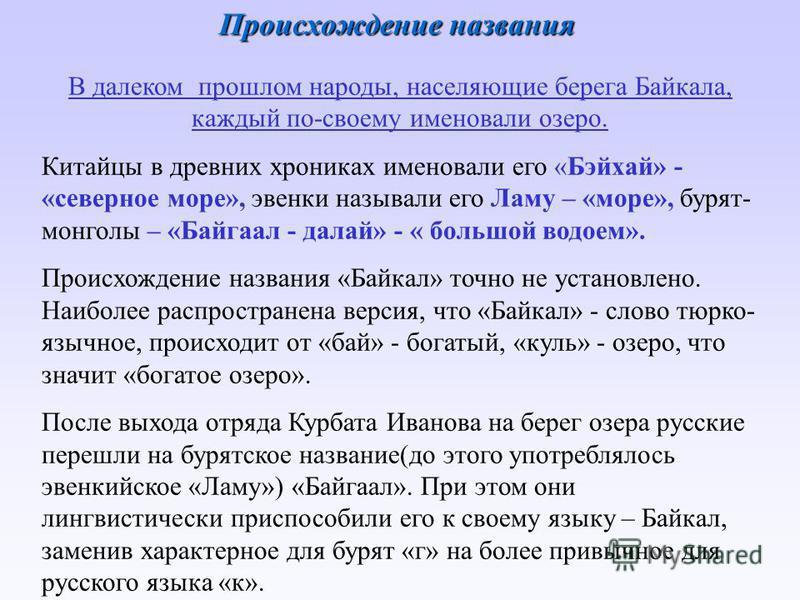 Происхождение названия В далеком прошлом народы, населяющие берега Байкала, каждый по-своему именовали озеро. Китайцы в древних хрониках именовали его «Бэйхай» - «северное море», эвенки называли его Ламу – «море», бурят- монголы – «Байгаал - делай» -