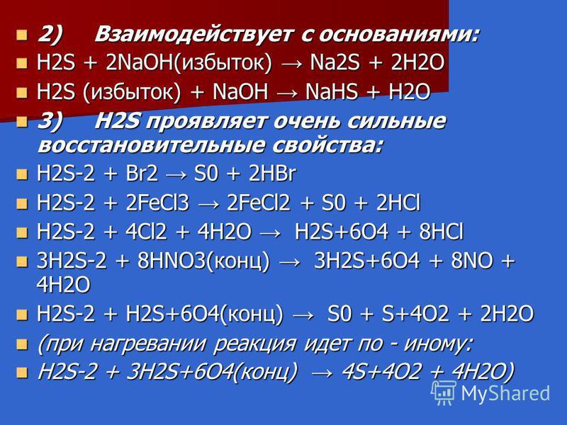 2) Взаимодействует с основаниями: 2) Взаимодействует с основаниями: H2S + 2NaOH(избыток) Na2S + 2H2O H2S + 2NaOH(избыток) Na2S + 2H2O H2S (избыток) + NaOH NaНS + H2O H2S (избыток) + NaOH NaНS + H2O 3) H2S проявляет очень сильные восстановительные сво