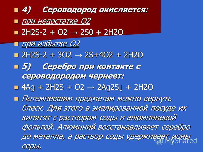4) Сероводород окисляется: 4) Сероводород окисляется: при недостатке O2 при недостатке O2 2H2S-2 + O2 2S0 + 2H2O 2H2S-2 + O2 2S0 + 2H2O при избытке O2 при избытке O2 2H2S-2 + 3O2 2S+4O2 + 2H2O 2H2S-2 + 3O2 2S+4O2 + 2H2O 5) Серебро при контакте с серо