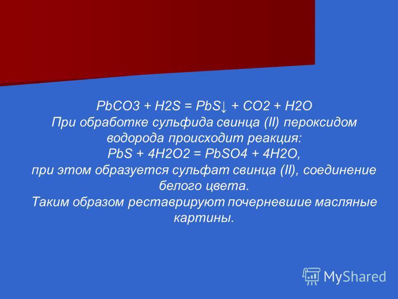 PbCO3 + H2S = PbS + CO2 + H2O При обработке сульфида свинца (II) пероксидом водорода происходит реакция: PbS + 4H2O2 = PbSO4 + 4H2O, при этом образуется сульфат свинца (II), соединение белого цвета. Таким образом реставрируют почерневшие масляные кар