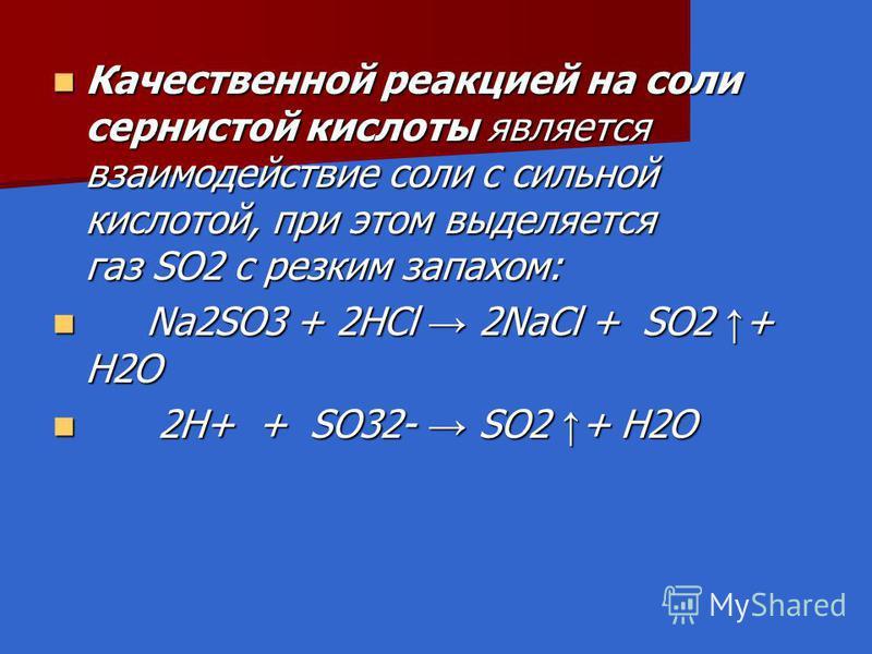 Качественной реакцией на соли сернистой кислоты является взаимодействие соли с сильной кислотой, при этом выделяется газ SO2 с резким запахом: Качественной реакцией на соли сернистой кислоты является взаимодействие соли с сильной кислотой, при этом в