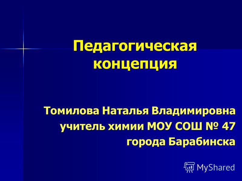 Педагогическая концепция Томилова Наталья Владимировна учитель химии МОУ СОШ 47 города Барабинска