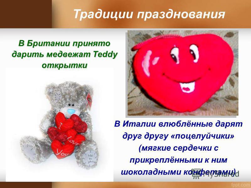 В Италии влюблённые дарят друг другу «поцелуйчики» (мягкие сердечки с прикреплёнными к ним шоколадными конфетами) Традиции празднования В Британии принято дарить медвежат Тeddy открытки