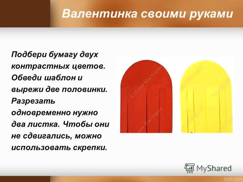 Валентинка своими руками Подбери бумагу двух контрастных цветов. Обведи шаблон и вырежи две половинки. Разрезать одновременно нужно два листка. Чтобы они не сдвигались, можно использовать скрепки.