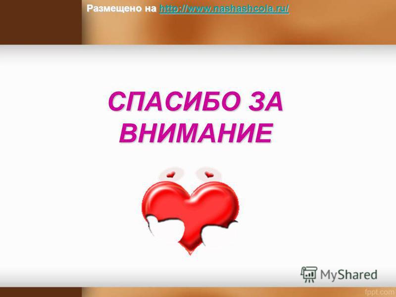 СПАСИБО ЗА ВНИМАНИЕ Размещено на http://www.nashashcola.ru/ http://www.nashashcola.ru/