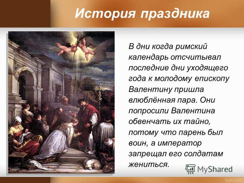 История праздника В дни когда римский календарь отсчитывал последние дни уходящего года к молодому епископу Валентину пришла влюблённая пара. Они попросили Валентина обвенчать их тайно, потому что парень был воин, а император запрещал его солдатам же