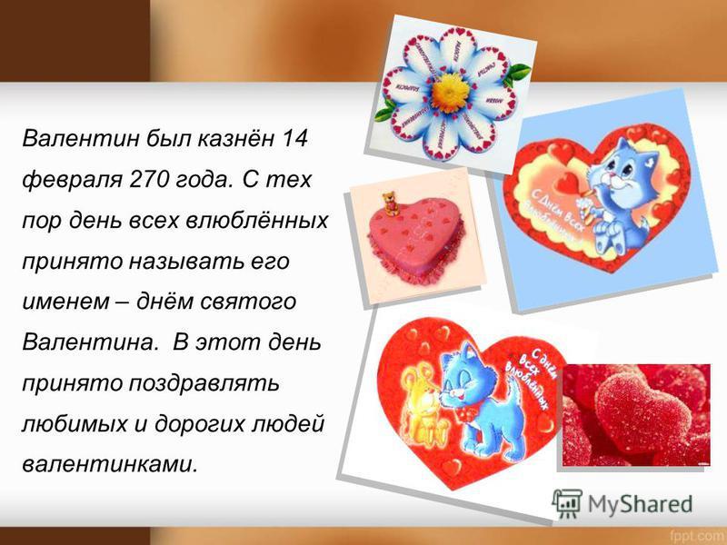 Валентин был казнён 14 февраля 270 года. С тех пор день всех влюблённых принято называть его именем – днём святого Валентина. В этот день принято поздравлять любимых и дорогих людей валентинками.