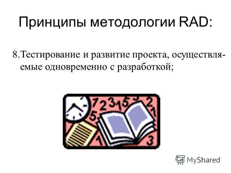 Принципы методологии RAD: 8. Тестирование и развитие проекта, осуществляемые одновременно с разработкой;