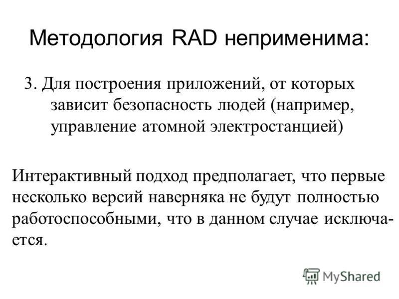Методология RAD неприменима: 3. Для построения приложений, от которых зависит безопасность людей (например, управление атомной электростанцией) Интерактивный подход предполагает, что первые несколько версий наверняка не будут полностью работоспособны