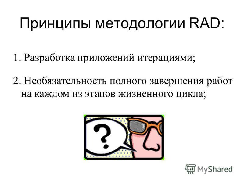 Принципы методологии RAD: 1. Разработка приложений итерациями; 2. Необязательность полного завершения работ на каждом из этапов жизненного цикла;