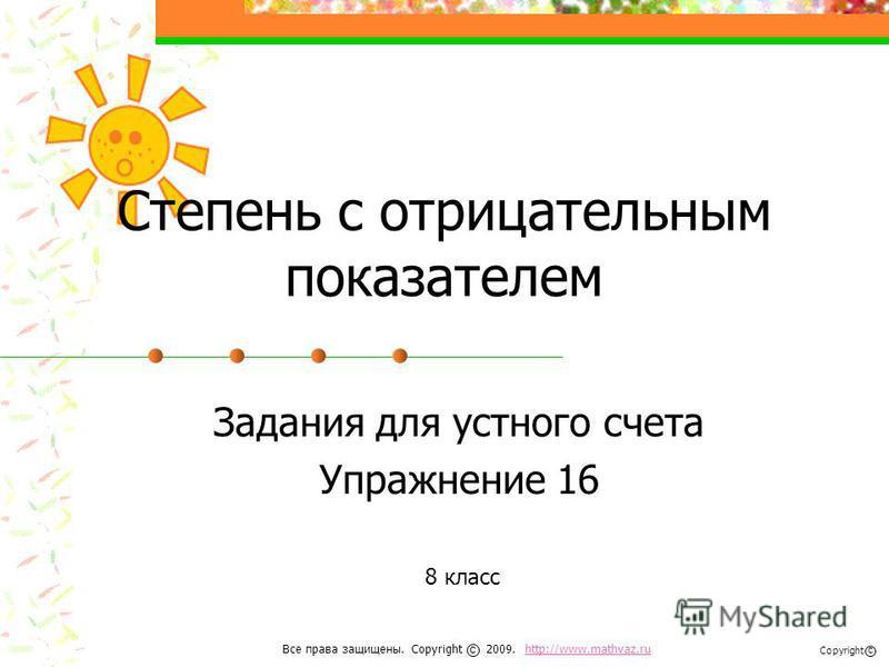 Степень с отрицательным показателем Задания для устного счета Упражнение 16 8 класс Все права защищены. Copyright 2009. http://www.mathvaz.ruhttp://www.mathvaz.ru с Copyright с