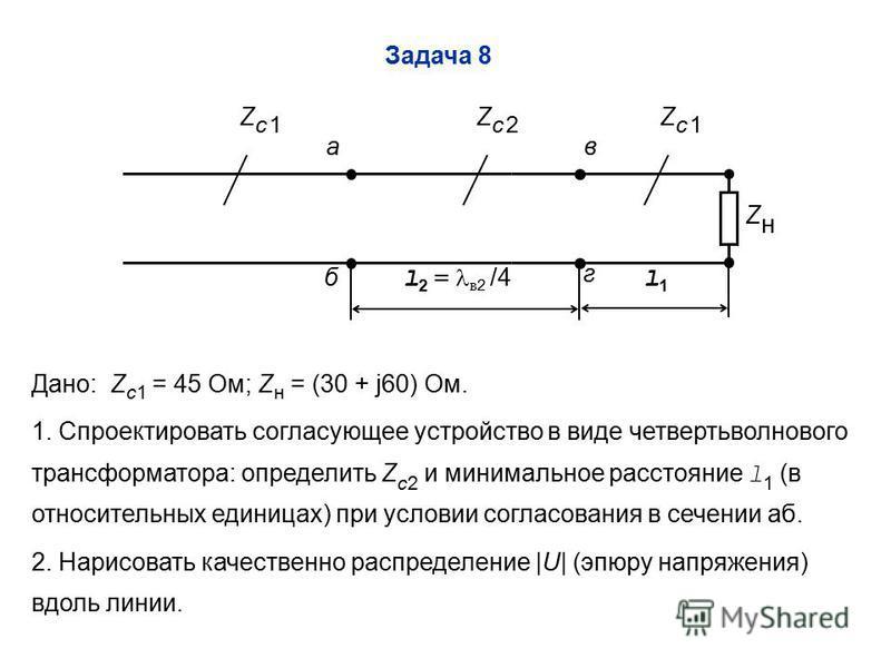 Задача 8 Дано: Z c1 = 45 Ом; Z н = (30 + j60) Ом. 1. Спроектировать согласующее устройство в виде четвертьволнового трансформатора: определить Z c2 и минимальное расстояние l 1 (в относительных единицах) при условии согласования в сечении аб. 2. Нари