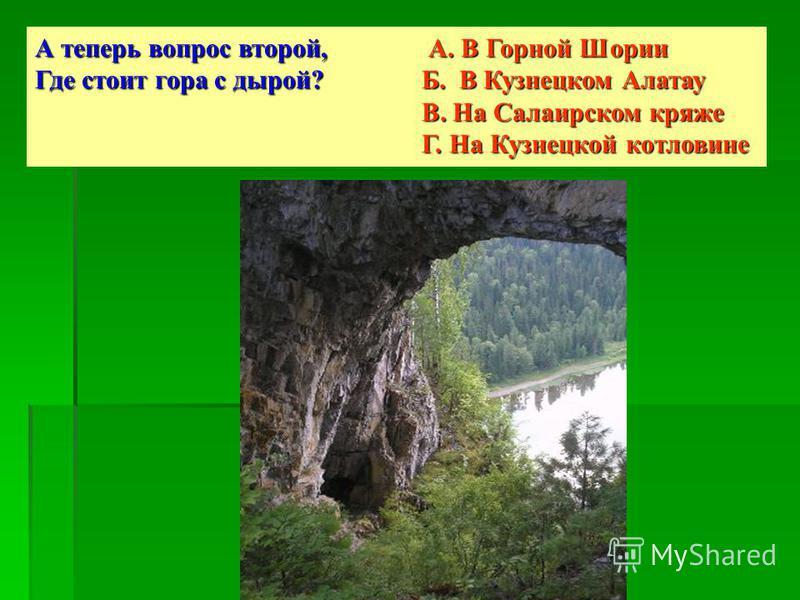 А теперь вопрос второй, А. В Горной Шории Где стоит гора с дырой? Б. В Кузнецком Алатау В. На Салаирском кряже Г. На Кузнецкой котловине
