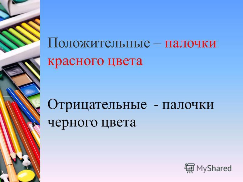 Положительные – палочки красного цвета Отрицательные - палочки черного цвета