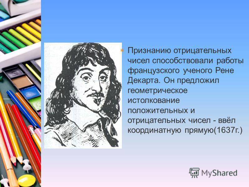 Признанию отрицательных чисел способствовали работы французского ученого Рене Декарта. Он предложил геометрическое истолкование положительных и отрицательных чисел - ввёл координатную прямую(1637 г.)
