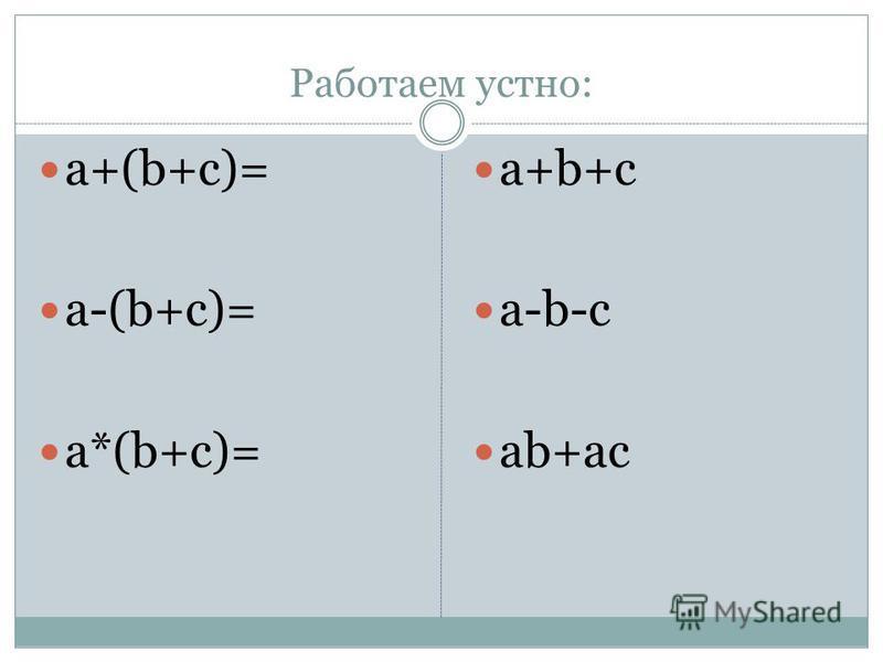 Работаем устно: a+(b+c)= a-(b+c)= a*(b+c)= a+b+c a-b-c ab+ac