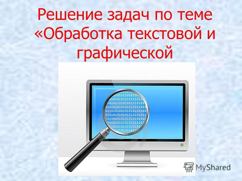 Решение задач по теме «Обработка текстовой и графической информации».