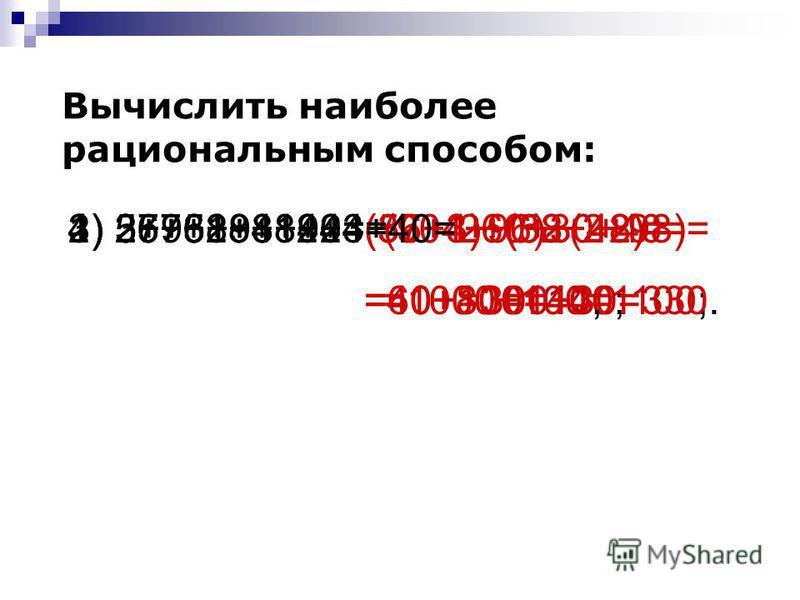 Вычислить наиболее рациональным способом: 1) 36+52+48+4=(36+4)+(52+48)= =40+100=140; 2) 57+38+3+42=(57+3)+(38+42)= =60+80=140; 3) 2+96+98+904=(904+96)+(2+98)= =1000+100=1100; 4) 257+18+12+3+40=260+30+40= =300+30=330.