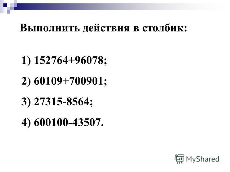 Выполнить действия в столбик: 1) 152764+96078; 2) 60109+700901; 3) 27315-8564; 4) 600100-43507.
